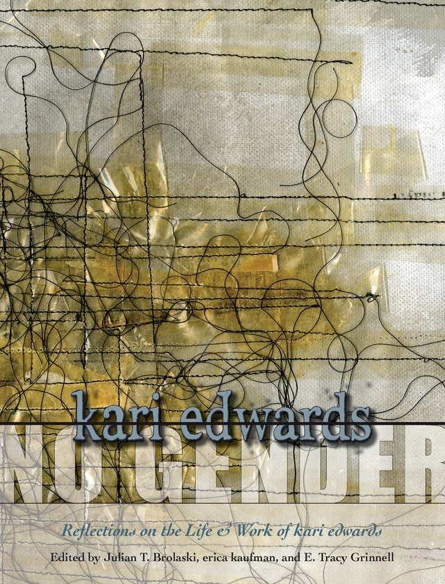 No Gender by kari edwards: Reflections on the Life & Work of kari edwards. Edited by Julian T. Brolaski, erica kaufman, E. Tracy Grinnell, Book cover showing black threads stitched into white fabric and covered with shiny, translucent tape.