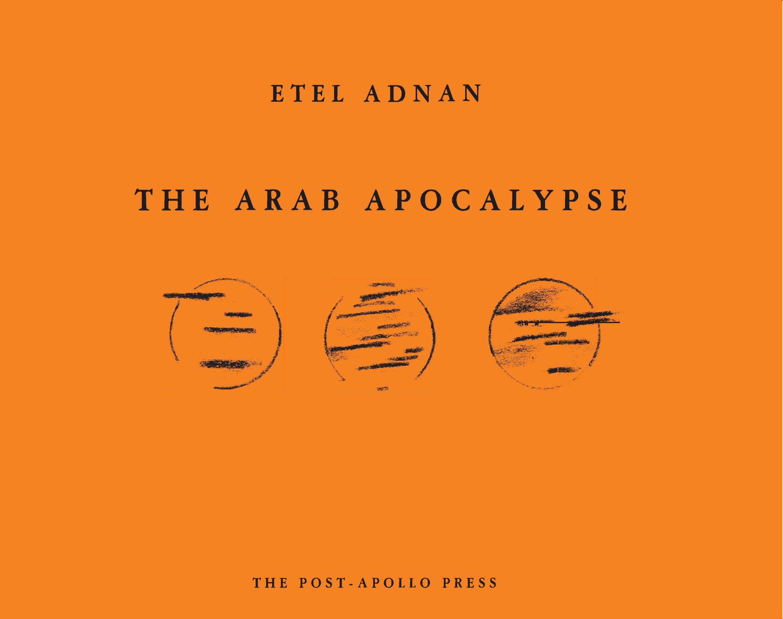 The Arab Apocalypse front cover image: bright orange background with a drawing of three broken, black circles lined up horizontally, with black streaks interrupting them. The circles could be representations of the sun. Text on the cover reads: Etel Adnan, The Arab Apocalypse, The Post-Apollo Press.