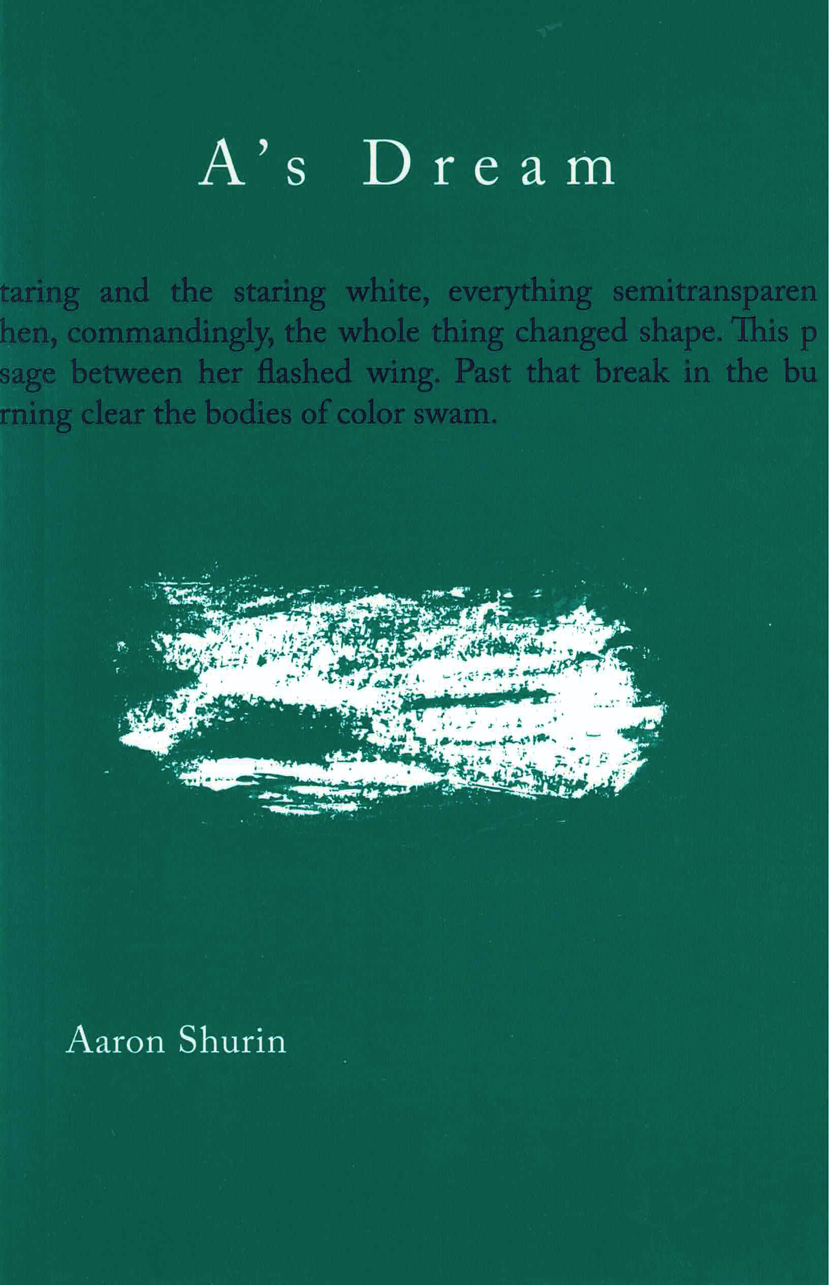 cover of A's Dream by Aaron Shurin; forest green background, large smudge of white near cener of page, title in white typed text centered at the top, excerpt of text cuts across in in blue typing under title and falls off edge of page