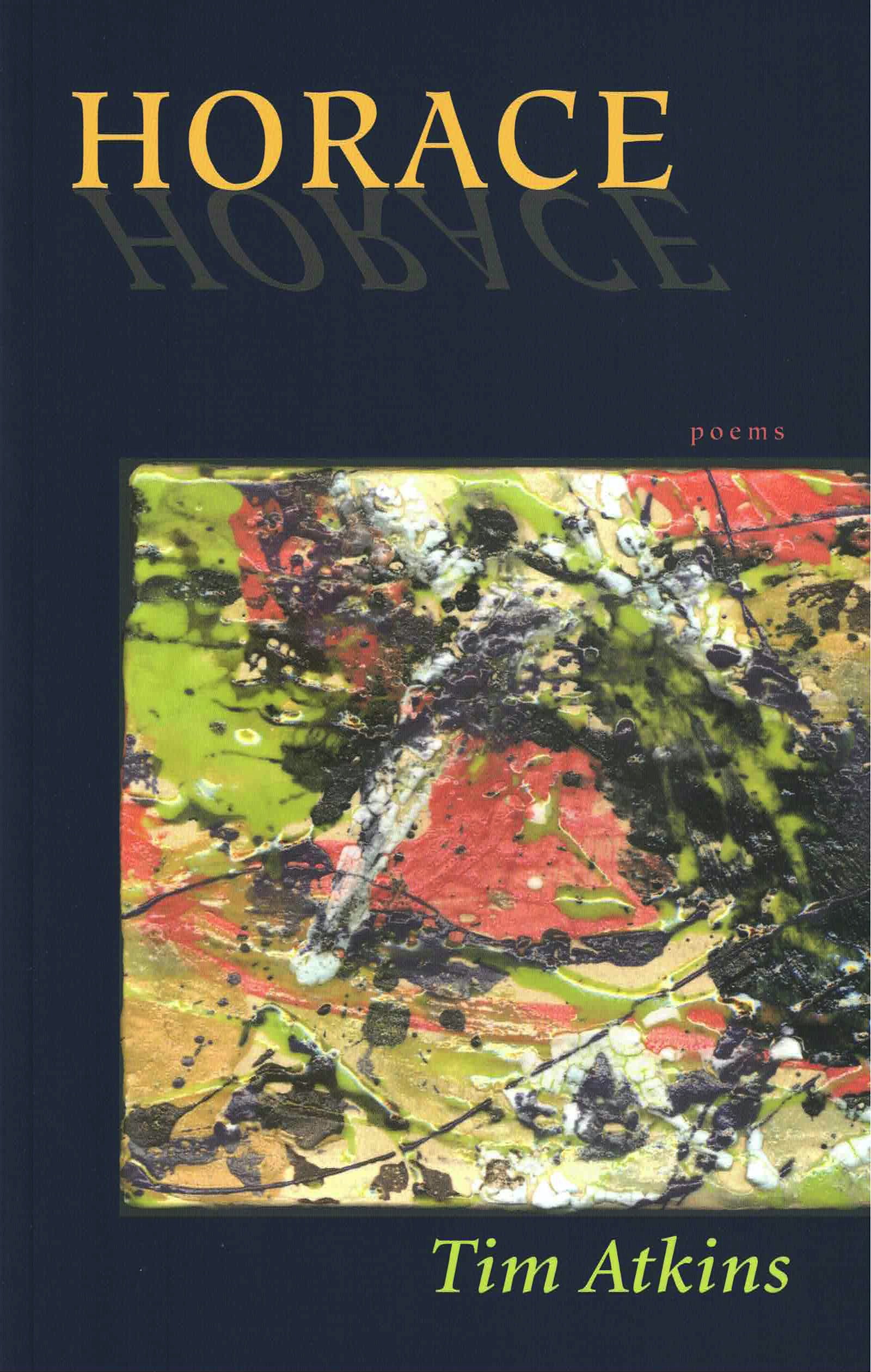 cover of Horace by Tim Atkins, Horace in yellow font, refelcted below it at top of page, dark grey-blue background, square image of splattered colorful goopy paint in shades of green and pink