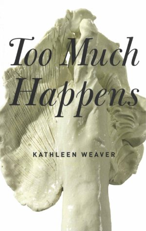cover of Too Much Happens by Kathleen Weaver, large off-white clay underside of a mushroom with title printed over the top in swoopy black lettering